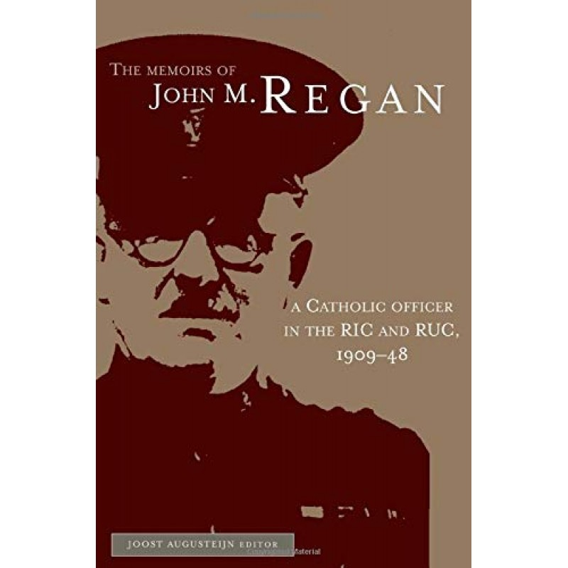 The Memoirs of John M. Regan - A Catholic Officer in the RIC and RUC, 1909-48