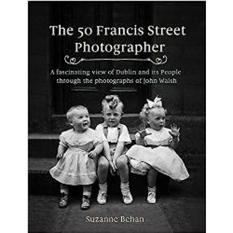 The 50 Francis Street Photographer, A fascinating view of Dublin and its people through the photographs of John Walsh.