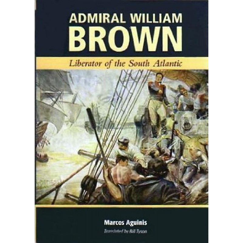 Admiral William Brown - Liberator of The South Atlantic