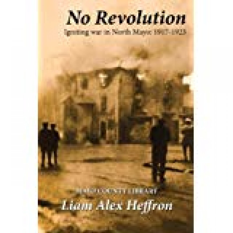 No Revolution - Igniting war in North Mayo 1917-1923.
