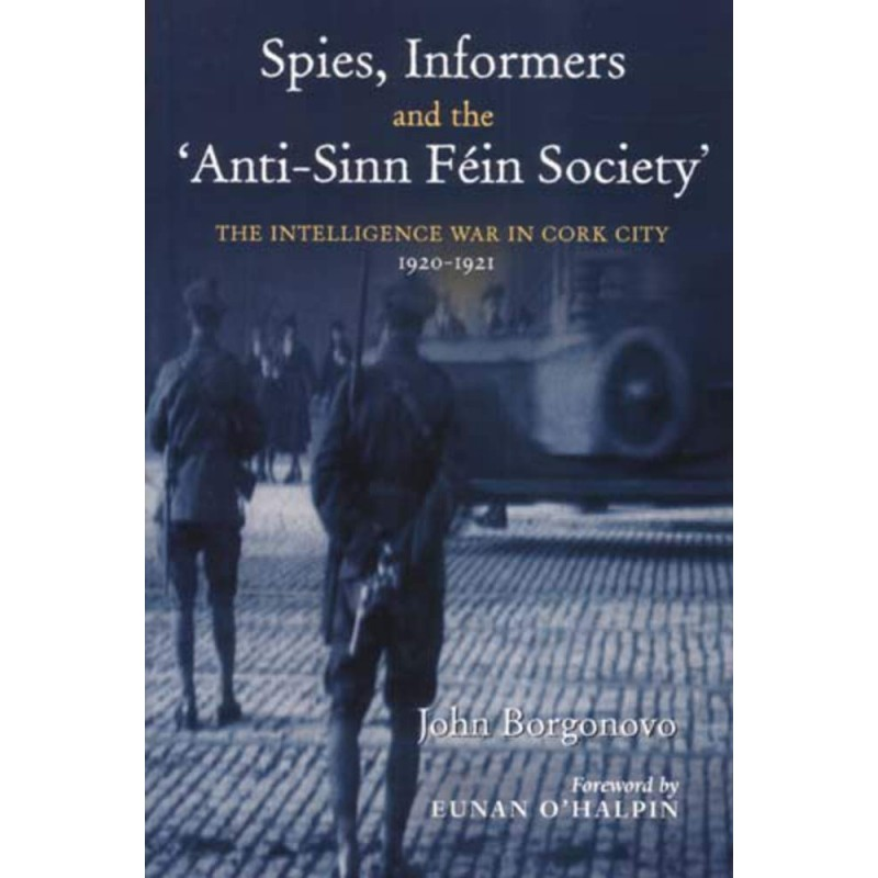 Spies, Informers and the 'Anti-Sinn Fein Society' - The Intelligence War in Cork City 1920-1921