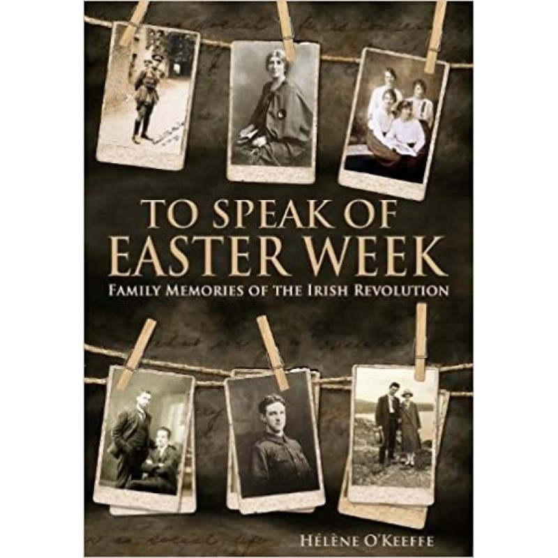 To Speak Of Easter Week, Family Memories of the Irish Revolution.