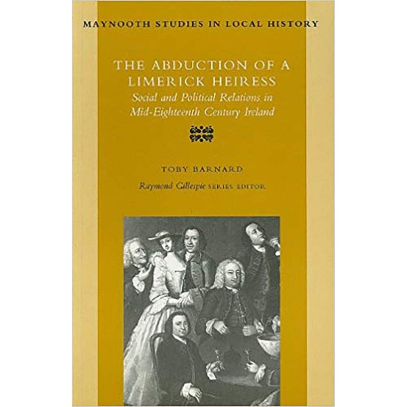 The Abduction of a Limerick Heiress - Social and Political Relations in Mid-Eighteenth Century Ireland