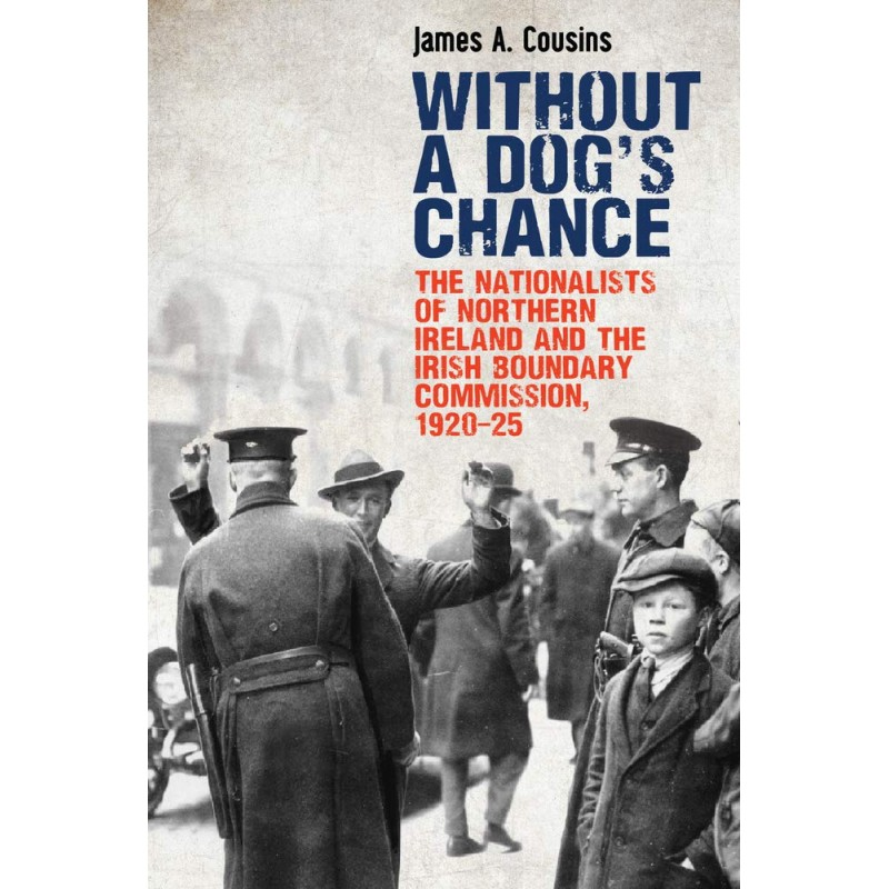 Without a Dog's Chance - The Nationalists of Northern Ireland and the Irish Boundary Commission 1920-25