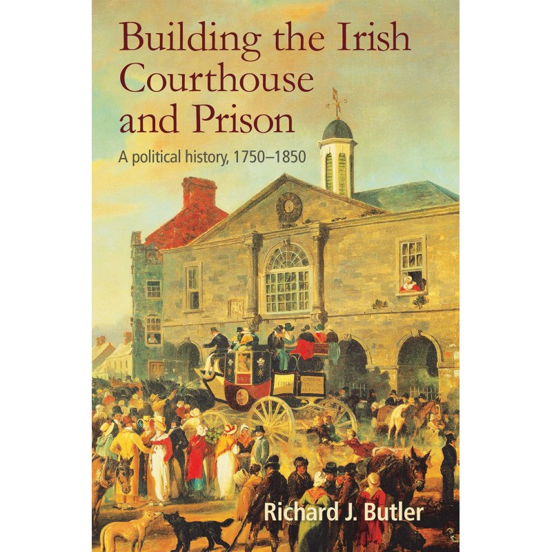 Building the Irish Prison System - A Political History 1750 - 1850