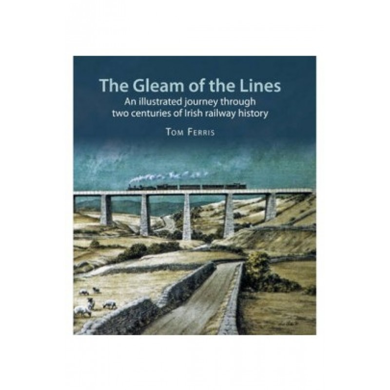 The Gleam of the Lines: An Illustrated Journey Through Two Centuries of Irish Railway History