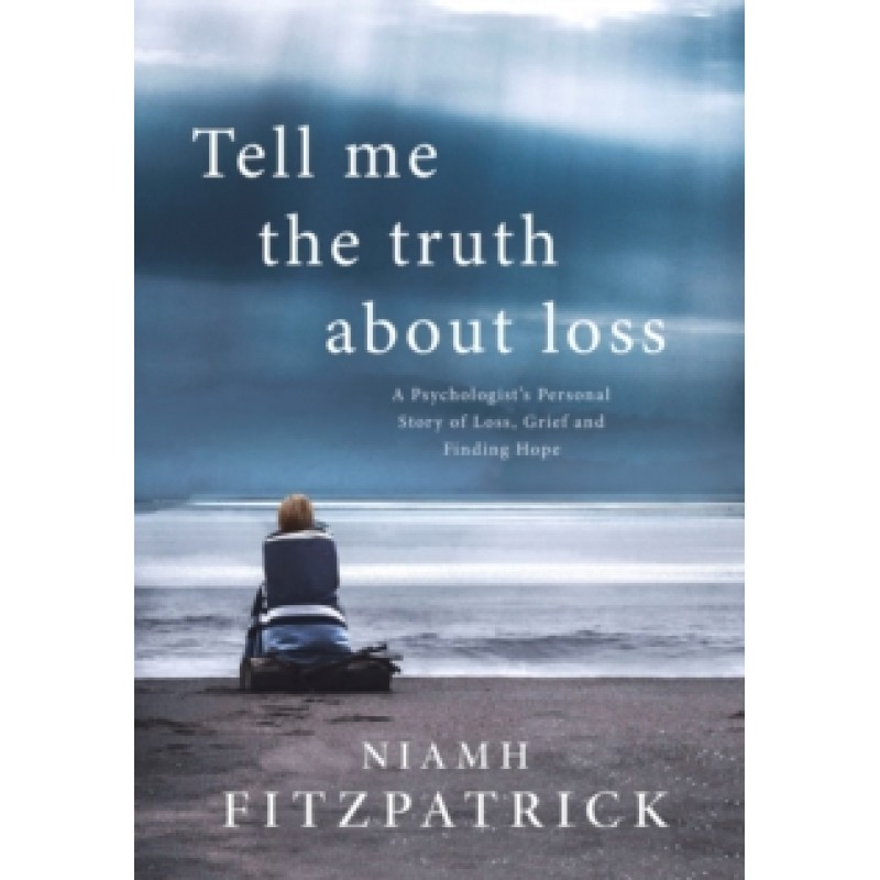 Tell Me the Truth About Loss : A Psychologist's Personal Story of Loss, Grief and Finding Hope