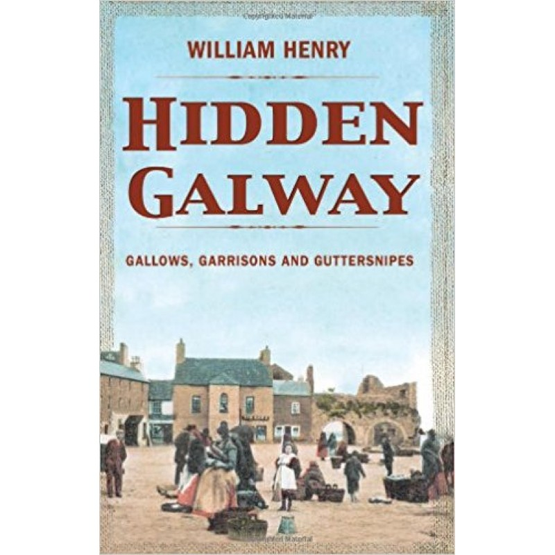 Hidden Galway - Gallows, Garrisons and Guttersnipes