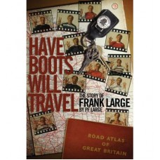 Have Boots will Travel - The Story of Frank Large (Hardback)