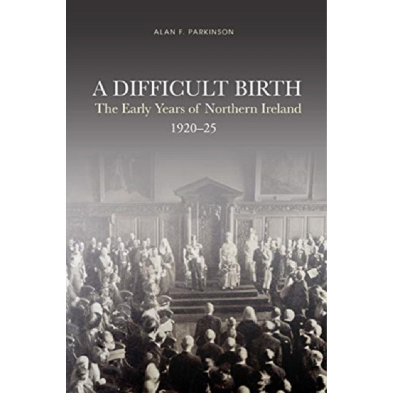 A Difficult Birth : The Early Years of Northern Ireland, 1920-25