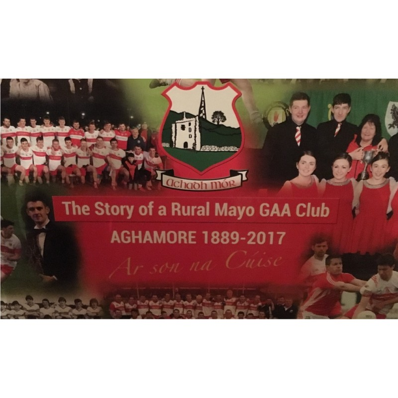The Story of a Rural Mayo GAA Club, Aghamore 1889 - 2017