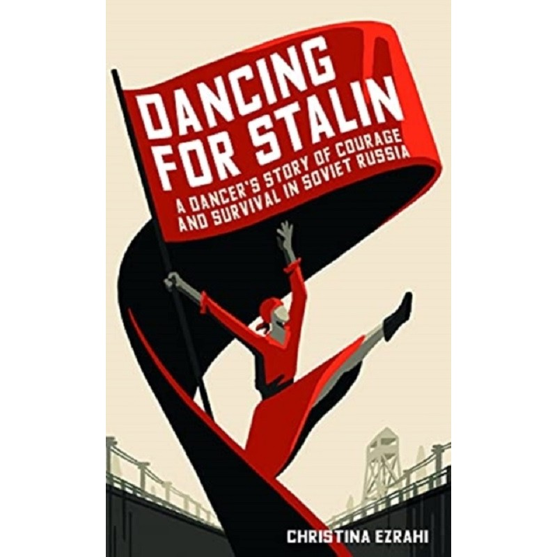Dancing for Stalin : A Dancer's Story of Courage and Survival in Soviet Russia