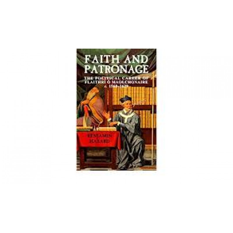 Faith And Patronage - The Political Career of Flaithri O Maolchonaire c. 1560-1629