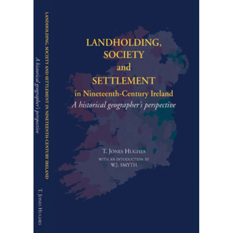 Landholding Society and Settlement in Nineteenth Century Ireland- A Historical Geographer's Perspective.