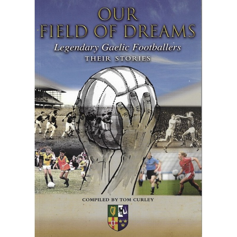 Our Field of Dreams - Legendary Gaelic Footballers -Their Stories