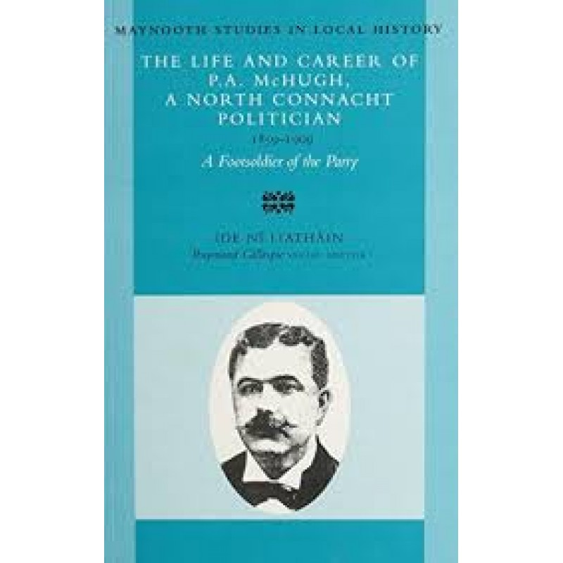 The Life and Career Of P.A. Mc Hugh, A North Connacht Politician- 1859-1909.