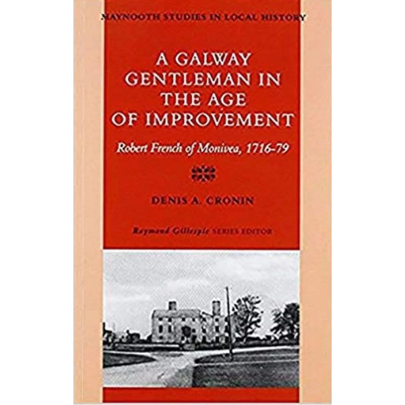 A Galway Gentleman in the Age of Improvement: Robert French of Monivea, 1716-76 (Maynooth Studies in Irish Local History)