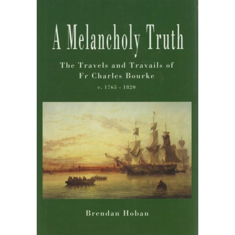 A Melancholy Truth - The Travels and Travails of Fr. Charles Bourke c1765 - 1820