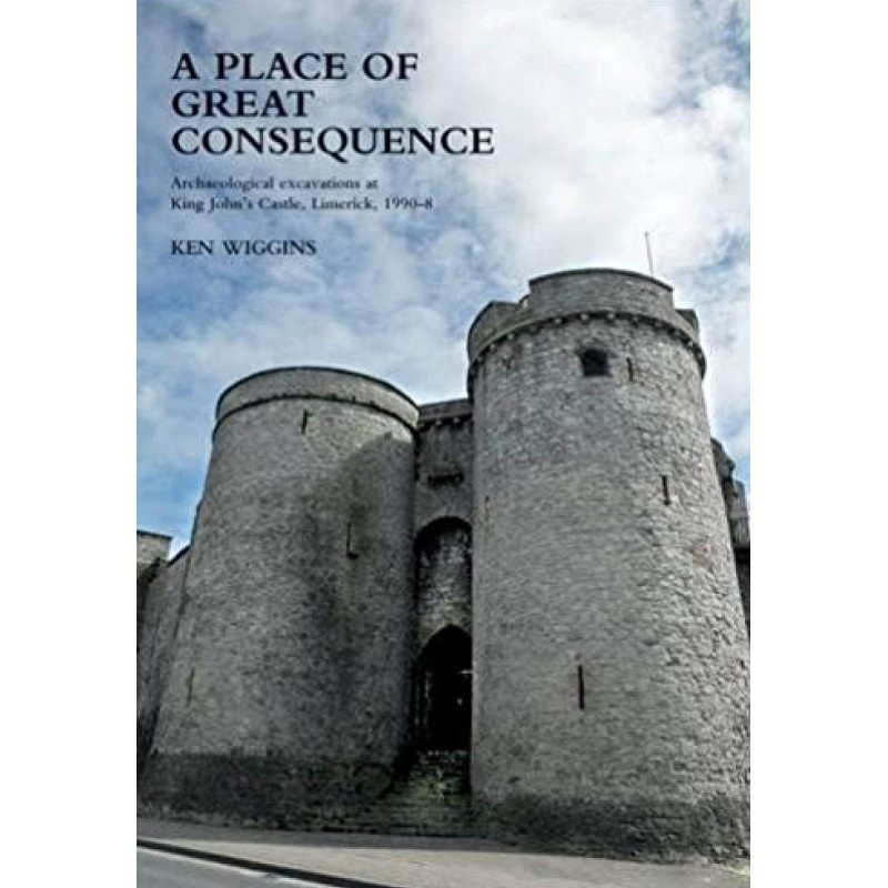 A Place of Great Consequence - Archaeological Excavations at King John's Castle, 1990 - 1998