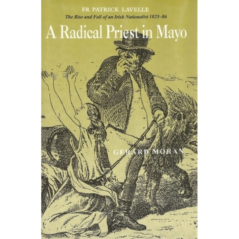 A Radical Priest in Mayo - The Rise and Fall of  an Irish Nationalist 1825 - 1886