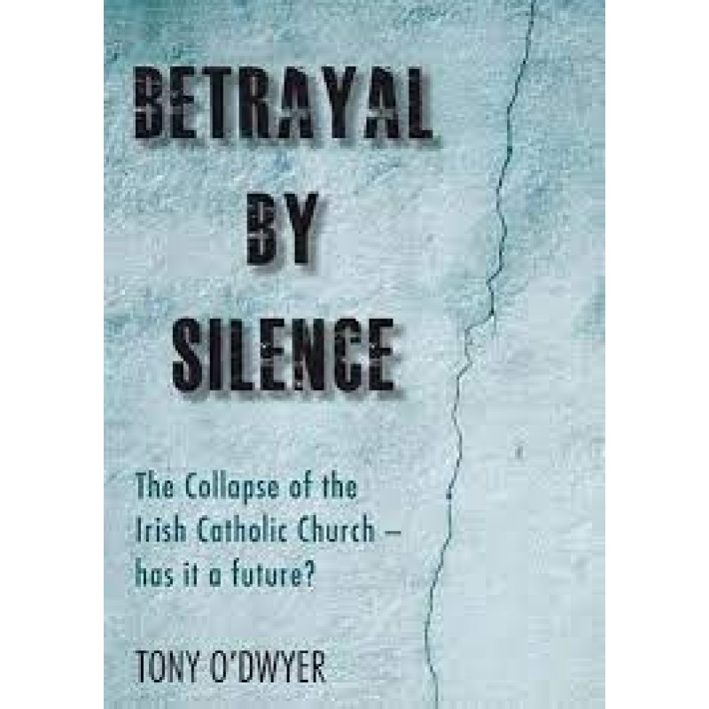 Betrayal By Silence - The Collapse of the Irish Catholic Church - has it a future?