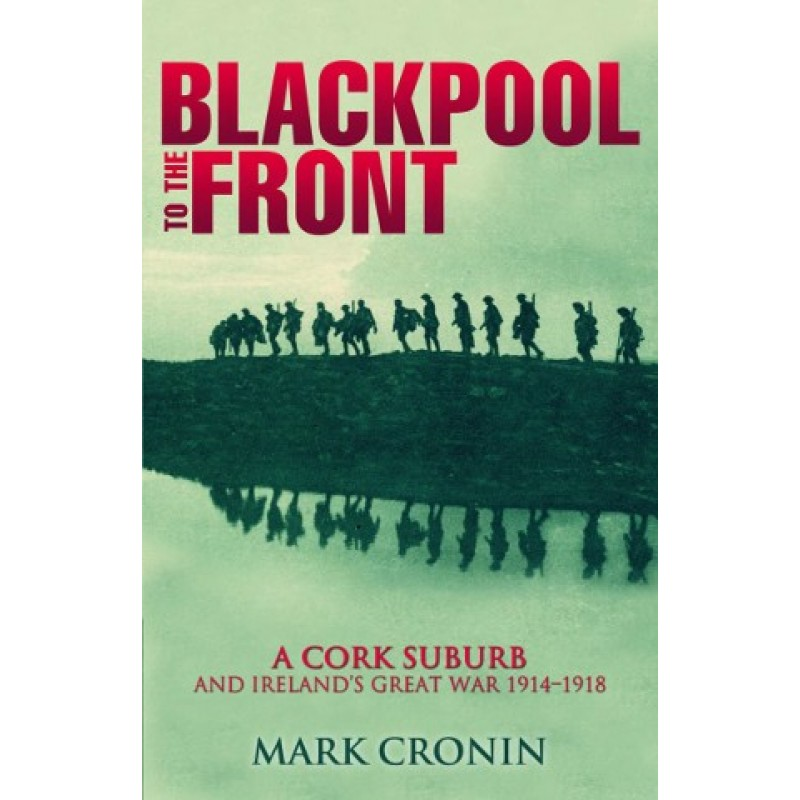 Blackpool to the Front A Cork Suburb and irelands Great War 1914 - 1918