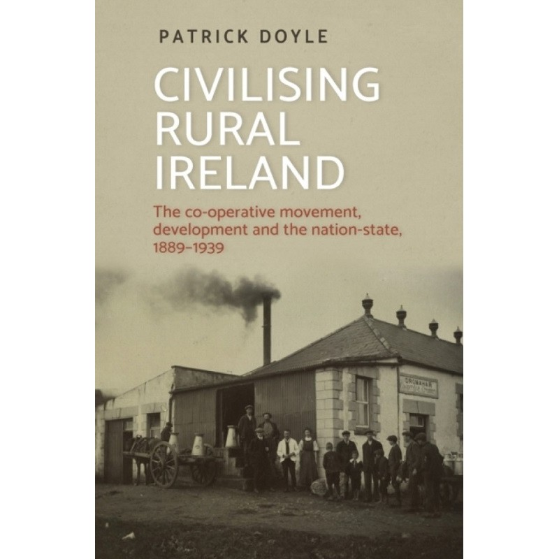 Civilising Rural Ireland : The Co-Operative Movement, Development and the Nation-State, 1889-1939