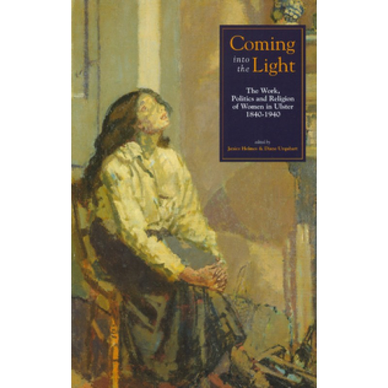 Coming into the Light - The Work, Politics and Religion of Women in Ulster 1840-1940