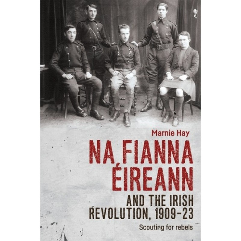 Na Fianna Éireann and the Irish Revolution, 1909–23: Scouting for Rebels