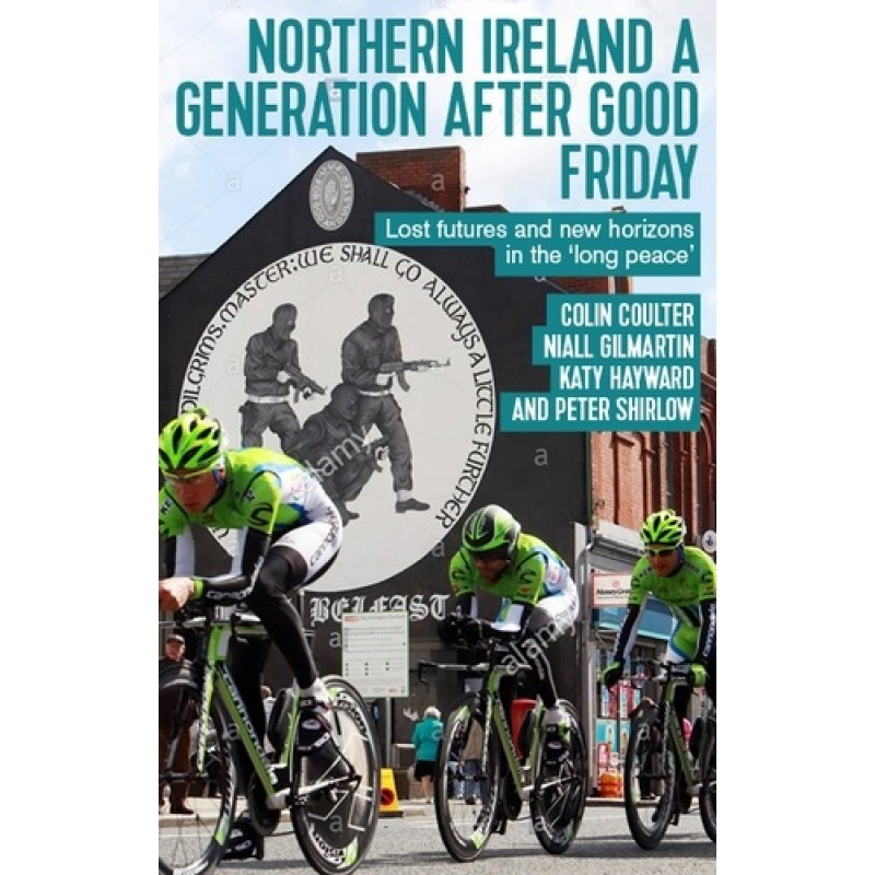 Northern Ireland a Generation after Good Friday: Lost Futures and New Horizons in the 'Long Peace'