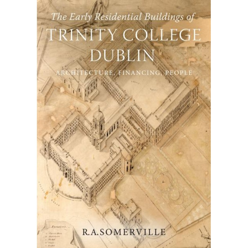 The Early Residential Buildings of Trinity College Dublin: Architecture, Financing, People