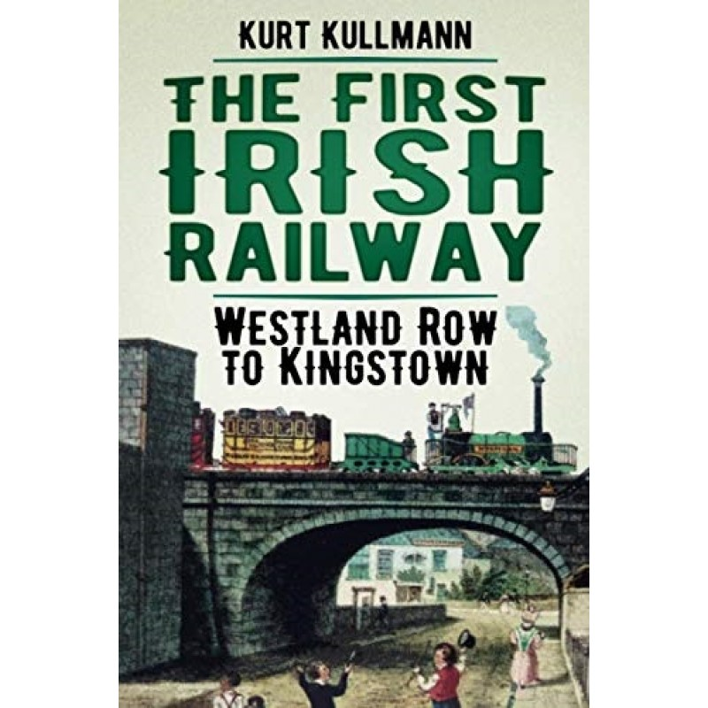 The First Irish Railway: Westland Row to Kingstown