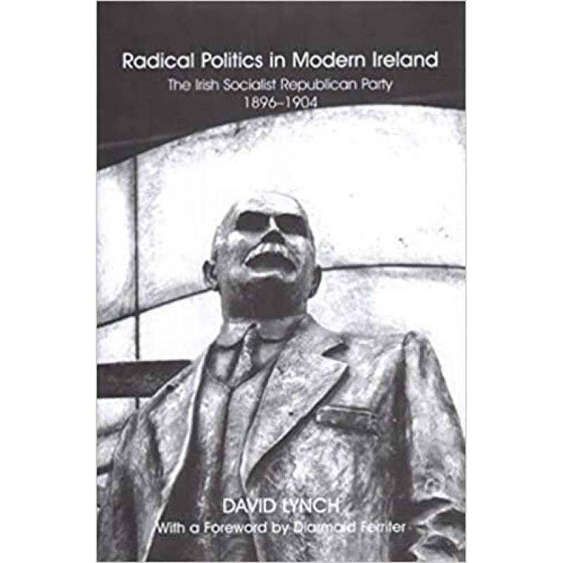 Radical Politics in Modern Ireland: The Irish Socialist Republican Party 1896-1904