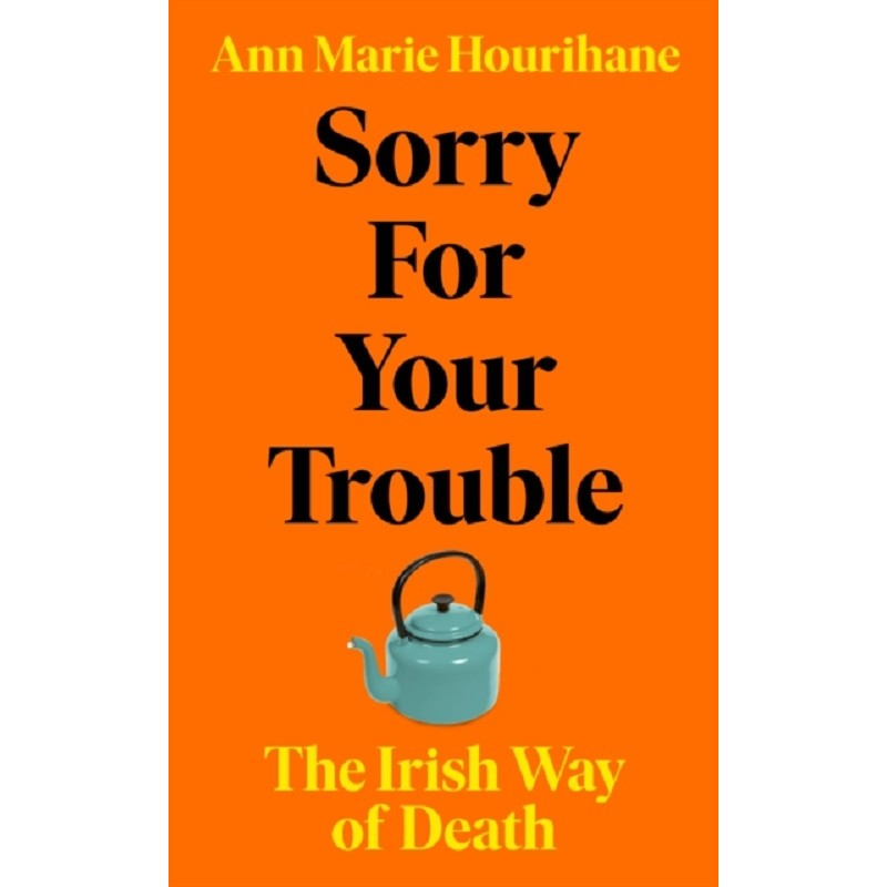 Sorry for Your Trouble : The Irish Way of Death
