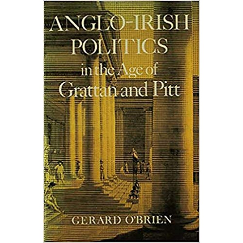 Anglo Irish Politics in the Age of Grattan and Pitt