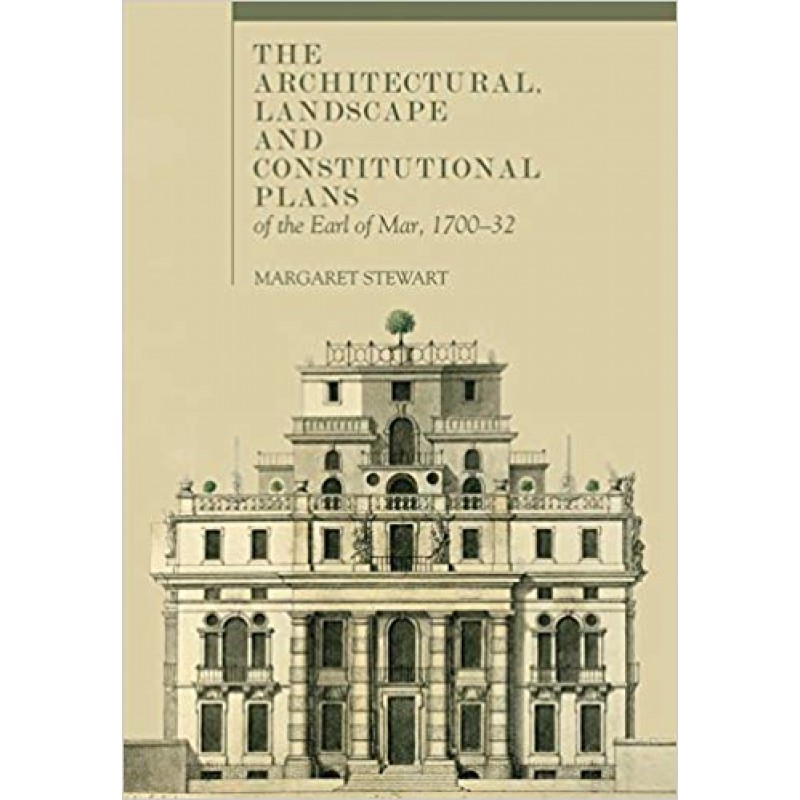 The Architectural, Landscape and Constitutional Plans of the Earl of Mar, 1700-32 .
