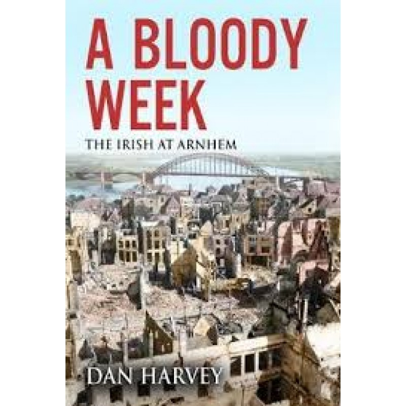 A Bloody Week - The Irish at Arnhem