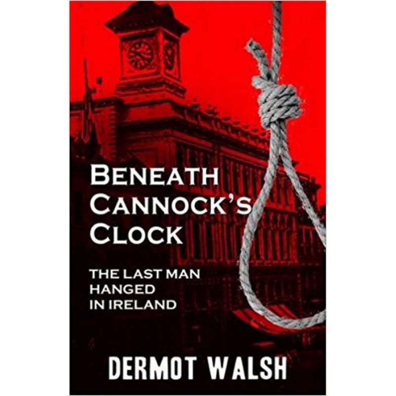 Beneath Cannock's Clock - The last man hanged in Ireland