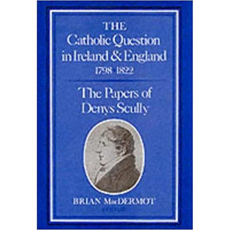 The Catholic Question in Ireland and England 1798-1822  - The Papers of Denys Scully