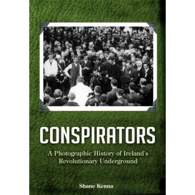 Conspirators - A Photographic History of Ireland's Revolutionary Underground