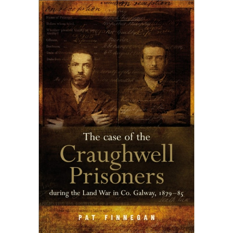 The Case Of The Craughwell Prisoners during the Land War in Co Galway, 1879-85.
