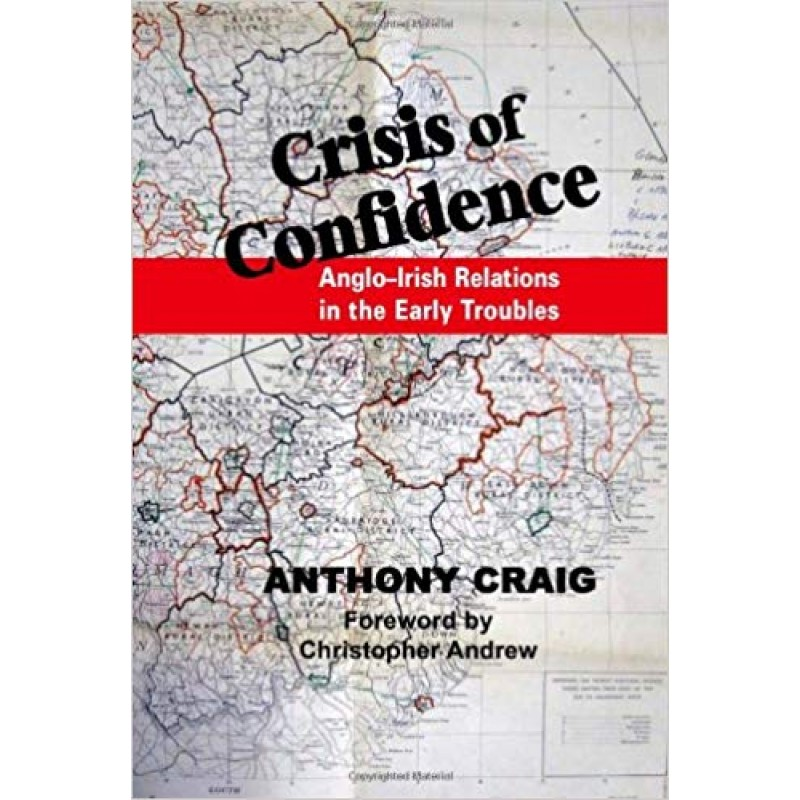 Crisis of Confidence: Anglo-Irish Relations in the Early Troubles by Anthony Craig