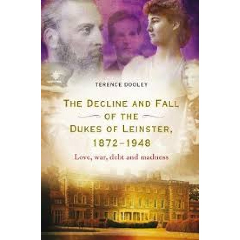 The Decline and Fall of the Dukes of Leinster 1872-1948 - Love, war, debt and madness