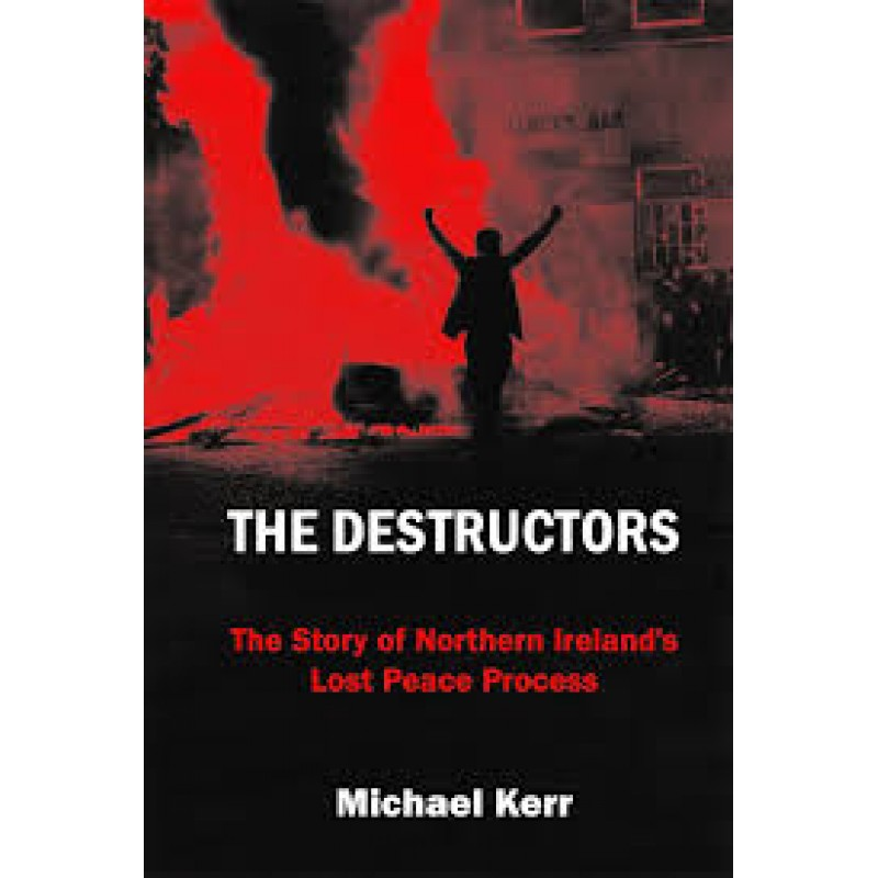 The Destructors: The Story of Northern Ireland's Lost Peace Process