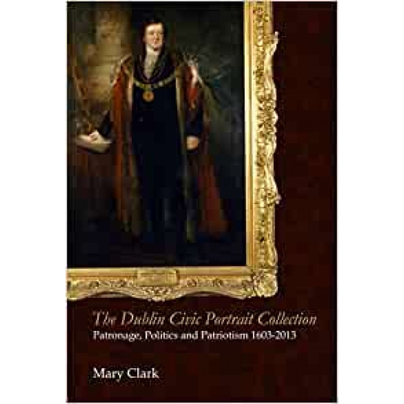 The Dublin Civic Potrait Collection: Patronage, Politics and Patrionism 1603 - 2013