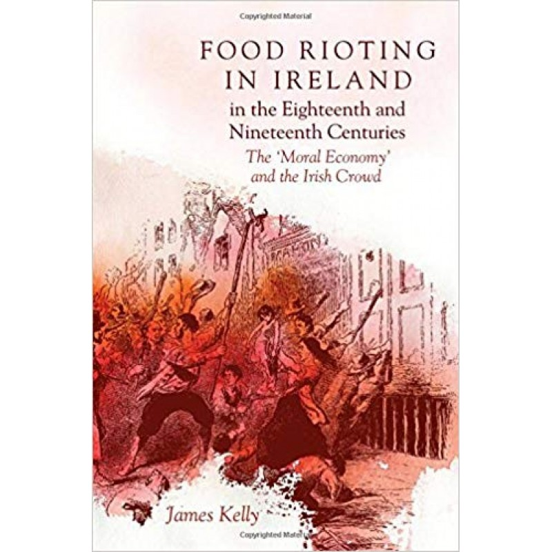 Food Rioting in Ireland in the Eighteenth and Nineteenth Centuries : The 'Moral Economy' and the Irish Crowd.