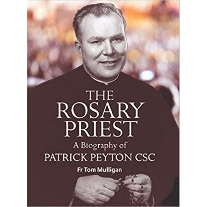 The Rosary Priest, A Biography of Patrick Peyton CSC.