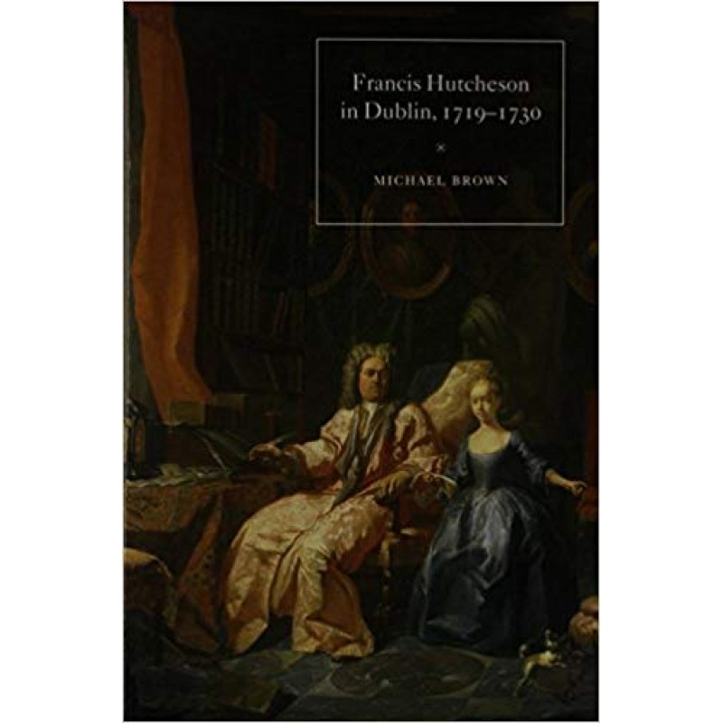 Francis Hutcheson in Dublin 1719-1730 - The Crucible of his Thought