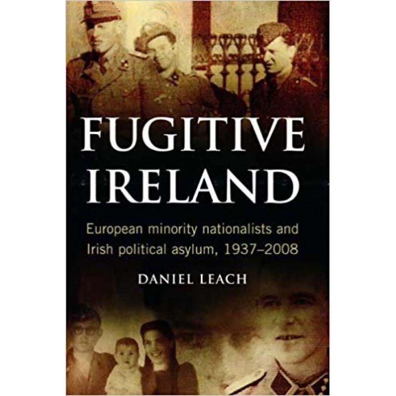 Fugitive Ireland: European Minority Nationalists and Irish Political Asylum, 1937-2008