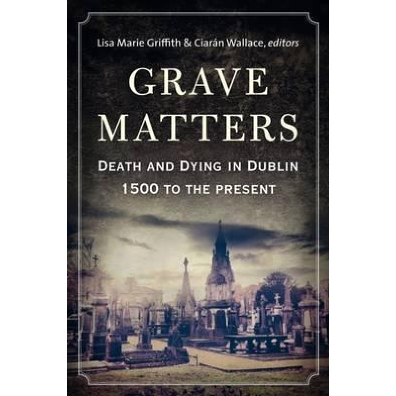 Grave Matters - Death and Dying in Dublin 1500 to the Present
